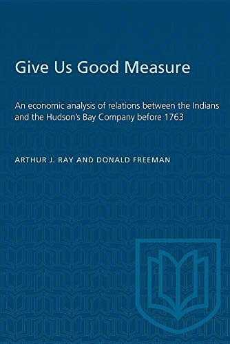 Give Us Good Measure: An Economic Analysis of Relations between the Indians and the Hudson's Bay ...