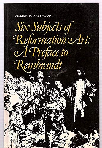 Six Subjects of Reformation Art : A Preface to Rembrandt: Halewood, William H.