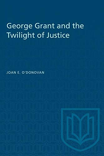 George Grant and the Twilight of Justice: O'Donovan, Joan E.