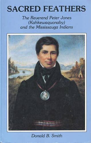 Sacred Feathers : The Reverend Peter Jones (Kahkewaquonaby) and the Mississauga Indians