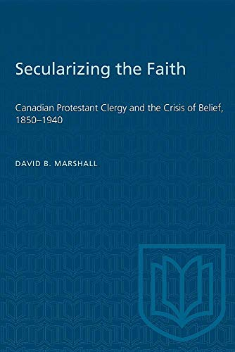 Secularizing the Faith: Canadian Protestant Clergy and the Crisis of Belief, 1850-1940: Marshall, ...