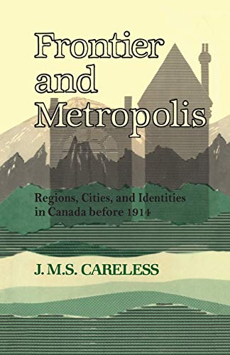 Frontier and Metropolis: Regions, Cities, and Identities in Canada before 1914 (Creighton Lectures)...