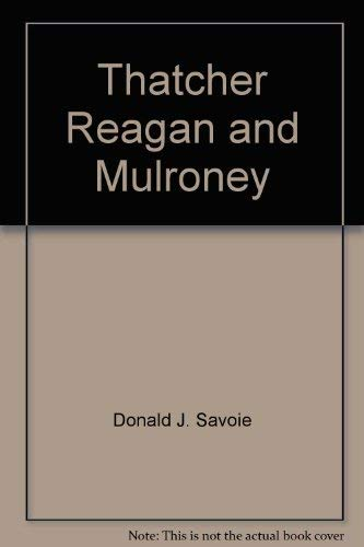 Thatcher Reagan and Mulroney: Donald J. Savoie
