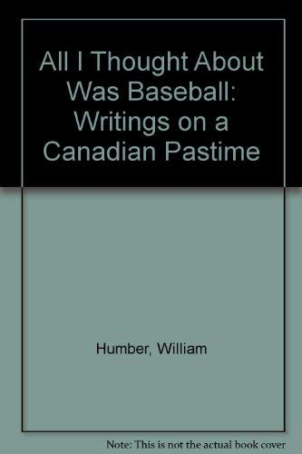 All I Thought About Was Baseball: Writings: William Humber, John