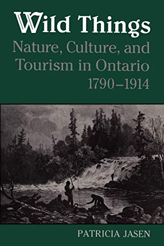 Wild Things: Nature, Culture, and Tourism in Ontario, 1790-1914 (Heritage)