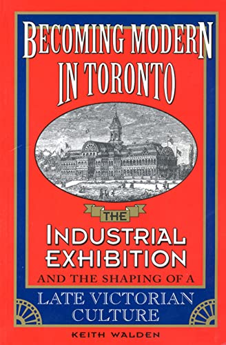 Becoming Modern in Toronto: The Industrial Exhibition and the Shaping of a Late Victorian Culture...