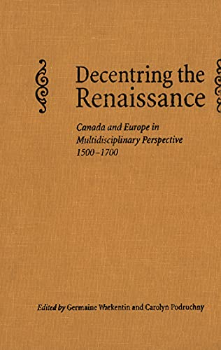 Decentring the Renaissance: Canada and Europe in Multidisciplinary Perspective 1500-1700: Carolyn ...