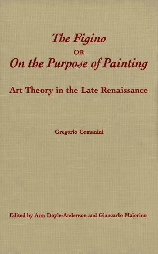 The Figino, or On the Purpose of Painting: Art Theory in the Late Renaissance (Toronto Italian ...