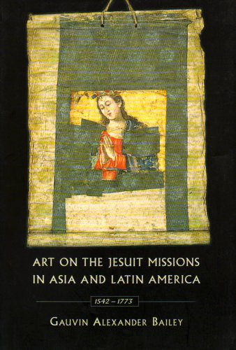 Art on the Jesuit Missions in Asia and Latin America, 1542-1773: Bailey, Gauvin Alexander