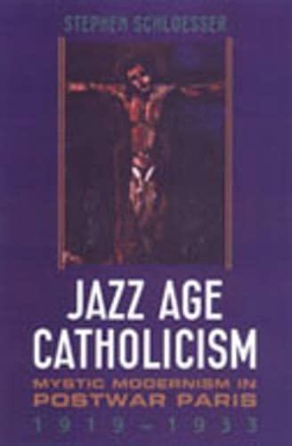 Jazz Age Catholicism: Mystic Modernism in Postwar Paris, 1919-1933: Schloesser, Stephen