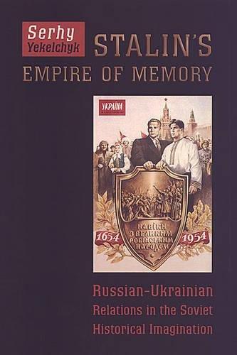 9780802088086: Stalin's Empire of Memory: Russian-Ukrainian Relations in the Soviet Historical Imagination