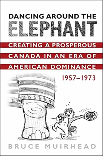 Dancing Around the Elephant: Creating a Prosperous Canada in an Era of American Dominance, 1957-...