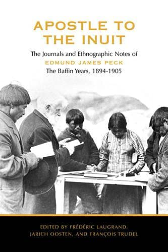 Apostle to the Inuit: The Journals and Ethnographic Notes of Edmund James Peck - The Baffin Years, ...