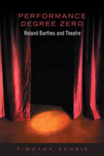 Performance Degree Zero: Roland Barthes and Theatre: Scheie, Timothy