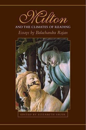 Milton And the Climates of Reading: Essays: Balachandra Rajan Elizabeth Sauer