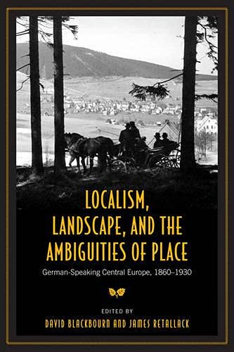 LOCALISM, LANDSCAPE AND THE AMBIGUITIES OF PLACE: GERMAN-SPEAKING CENTRAL EUROPE, 1860-1930 (GERMAN...