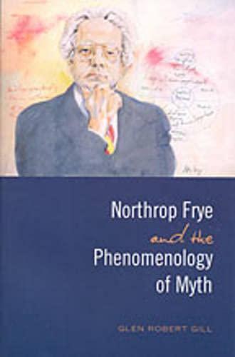 Northrop Frye and the Phenomenology of Myth: Gill, Glen Robert