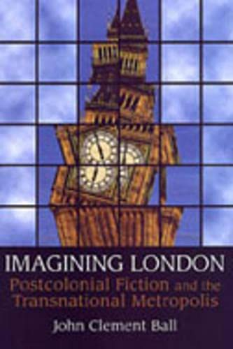 Imagining London: Postcolonial Fiction and the Transnational Metropolis: John Clement Ball