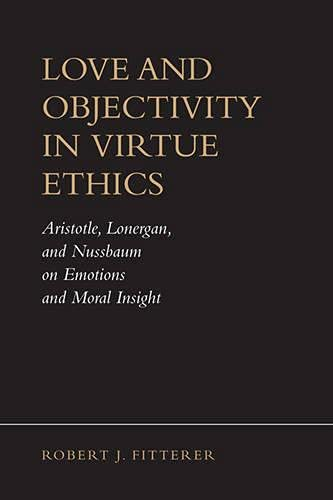 9780802097880: Love and Objectivity in Virtue Ethics: Aristotle, Lonergan, and Nussbaum on Emotions and Moral Insight (Lonergan Studies)