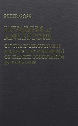 Invaders as Ancestors: On the Intercultural Making and Unmaking of Spanish Colonialism in the Andes...