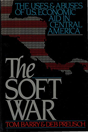 The Soft War: The Uses and Abuses of U.S. Economic Aid in Central America (0802100031) by Barry, Tom; Preusch, Deb