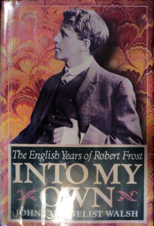 INTO MY OWN. ENGLISH YEARS OF ROBERT FROST 1912-1915.: Walsh, John Evangelist.
