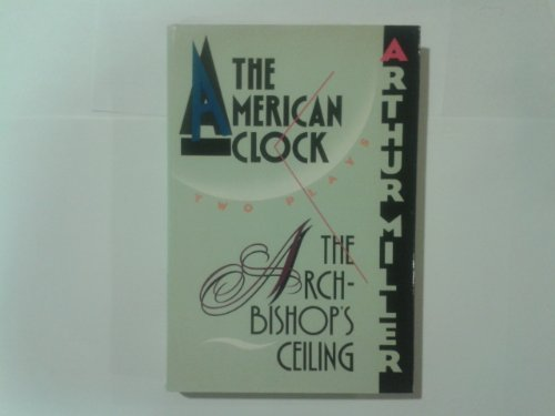 The Archbishop's Ceiling and the American Clock: Two Plays: Miller, Arthur