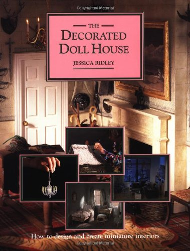 The Decorated Doll House: How to Design and Create Miniature Interiors (American): Ridley, Jessica
