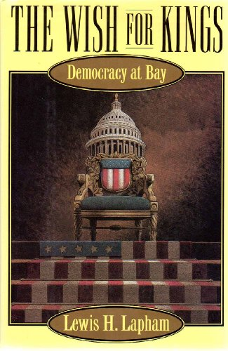 The Wish for Kings: Democracy at Bay: Lapham, Lewis H.