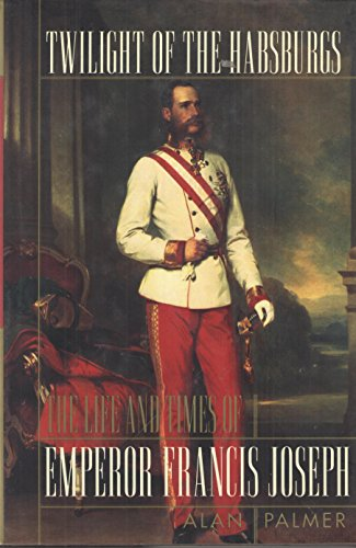 Twilight of the Habsburgs: The Life and Times of Emperor Francis Joseph: Palmer, Alan Warwick