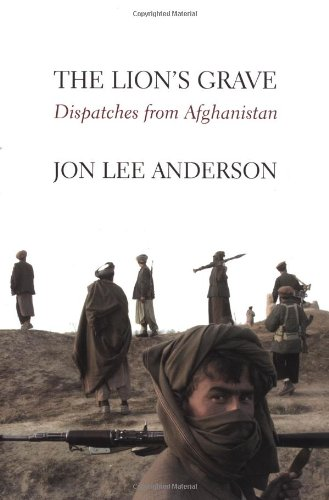 The Lion's Grave: Dispatches From Afghanistan: Jon Lee Anderson