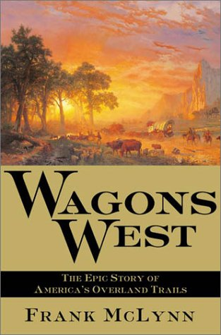Wagons West: The Epic Story of America's Overland Trails: McLynn, Frank