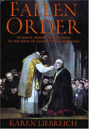 Fallen Order: Intrigue, Heresy, And Scandal In The Rome Of Galileo And Caravaggio: Liebreich, Karen