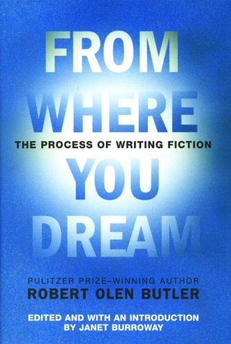 From Where You Dream: The Process of Writing Fiction: Butler, Robert Olen;Burroway, Janet
