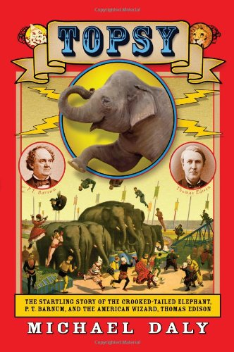 Topsy : The Startling Story of the Crooked Tailed Elephant, P. T. Barnum, and the American Wizard, Thomas Edison