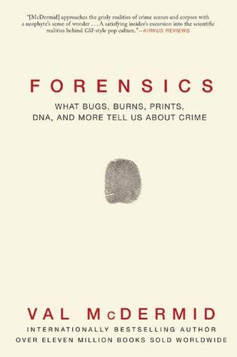 Forensics: What Bugs, Burns, Prints, DNA, and more Tell Us About Crime: Val McDermid