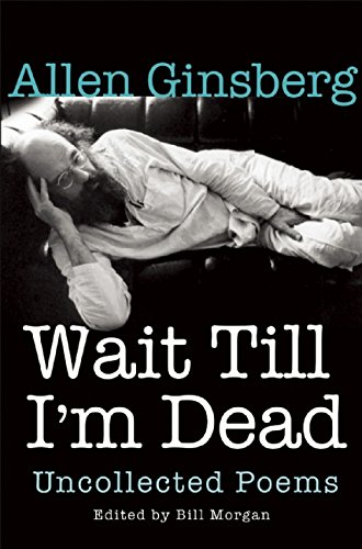 Wait Till I'm Dead: Uncollected Poems: Allen Ginsberg