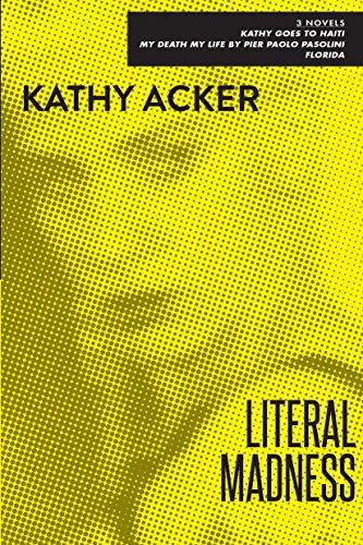 Literal Madness: Three Novels: Kathy Goes to: Acker, Kathy