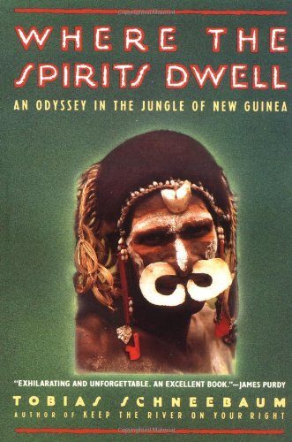 Where the Spirits Dwell: An Odyssey in the New Guinea Jungle: Schneebaum, Tobias