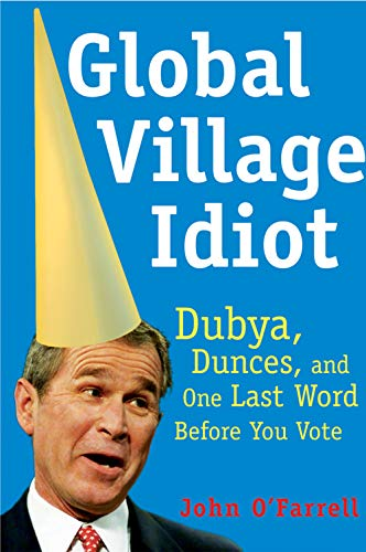 9780802140388: Global Village Idiot: Dubya, Dunces, and One Last Word Before You Vote