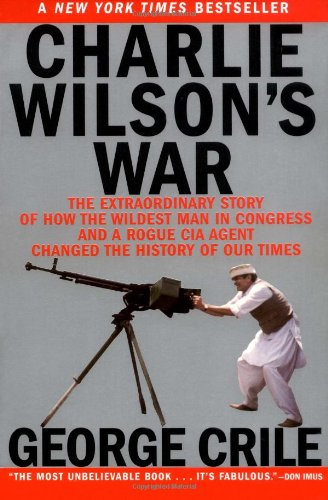 9780802141248: Charlie Wilson's War: The Extraordinary Story of How the Wildest Man in Congress and a Rogue CIA Agent Changed the History of Our Times
