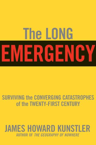 The Long Emergency: Surviving the End of Oil, Climate Change, and Other Converging Catastrophes of the Twenty-First Century - Kunstler, James Howard, Kunstler, James Howard