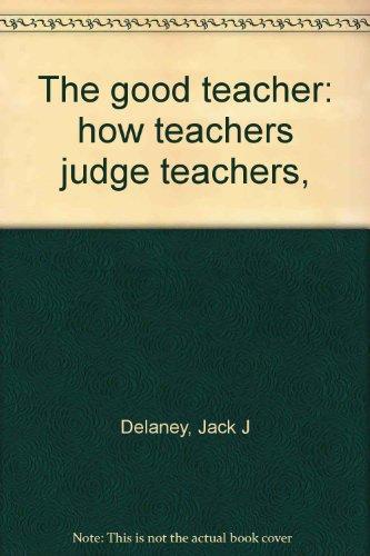 The good teacher: how teachers judge teachers,: Delaney, Jack J