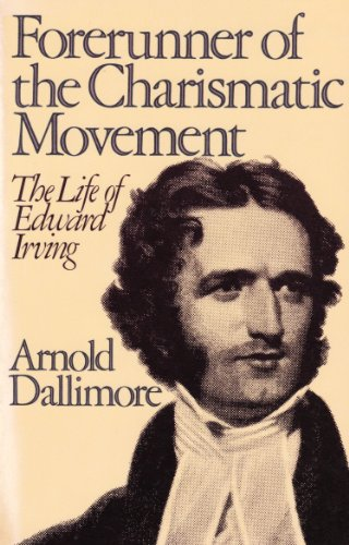 Forerunner of the Charismatic Movement: The Life of Edward Irving: Arnold A Dallimore