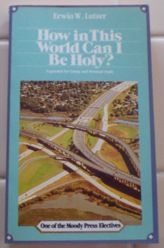How in This World Can I Be Holy?: erwin w. lutzer