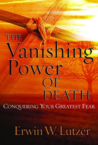 The Vanishing Power of Death: Conquering Your Greatest Fear (0802409458) by Lutzer, Erwin W.