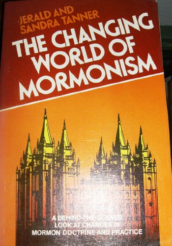 The Changing World of Mormonism: A Behind-the-Scenes Look at Changes in Mormon Doctrine and ...