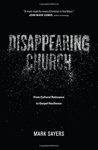 Disappearing Church: From Cultural Relevance to Gospel Resilience: Mark Sayers