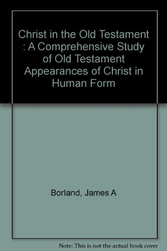 Christ in the Old Testament : A Comprehensive Study of Old Testament Appearances of Christ in Human...