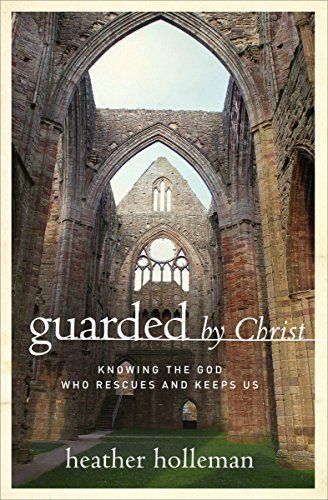 Guarded by Christ: Knowing the God Who Rescues and Keeps Us: Holleman, Heather